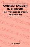 Correct English in 24 Hours - How It Should Be Spoken and Written - S. C. Johnson