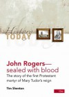 John Rogers: Sealed with Blood: The Story of the First Protestant Martyr of Mary Tudor's Reign - Tim Shenton
