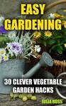 Easy Gardening: 30 Clever Vegetable Garden Hacks - Julia Ross