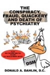 The Conspiracy, Fraud, Quackery and Death of Psychiatry - Donald A. Dahlin
