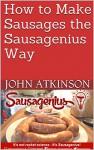How to Make Sausages the Sausagenius Way - John Atkinson