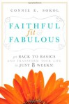 Faithful, Fit & Fabulous: Get Back to Basics and Transform Your Life - in just 8 Weeks - Connie E. Sokol