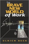 The Brave New World of Work - Ulrich Beck, Patrick Camiller