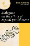 Dialogues on the Ethics of Capital Punishment - Dale Jacquette