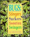 Bugs: Stingers, Suckers, Sweeties, Swingers - Liz Greenbacker