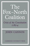 The Fox-North Coalition: Crisis of the Constitution, 1782-4 - John Cannon