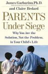 Parents Under Siege: Why You Are the Solution, Not the Problem in Your Child's Life - James Garbarino