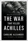 The War That Killed Achilles: The True Story of the Iliad - Caroline Alexander