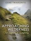 Approaching Wilderness. Six Stories of Dementia - Gene Twaronite