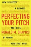 Perfecting Your Pitch: How to Succeed in Business and in Life by Finding Words That Work - Ronald M. Shapiro, Jeff Barker