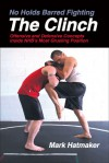 No Holds Barred Fighting: The Clinch: Offensive and Defensive Concepts Inside NHB's Most Grueling Position - Mark Hatmaker, Doug Werner