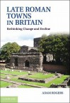 Late Roman Towns in Britain: Rethinking Change and Decline - Adam Rogers