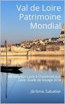 Val de Loire Patrimoine Mondial: De Sully-sur-Loire à Chalonnes-sur-Loire. Guide de Voyage 2016 (French Edition) - Jérôme Sabatier