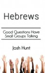 Hebrews: Good Questions Have Small Groups - Josh Hunt