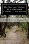 The Works of Hubert Howe Bancroft Volume IV Antiquities - Hubert Howe Bancroft
