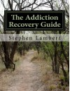 The Addiction Recovery Guide: Eliminate Addicted Behavior and Live Happily Healthy and Wealthy - Stephen Lambert