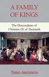 A Family of Kings: The Descendants of Christian IX of Denmark - Theo Aronson