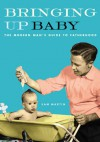 Bringing Up Baby: The Modern Man's Guide to Fatherhood - Sam Martin