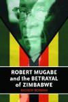 Robert Mugabe and the Betrayal of Zimbabwe - Andrew Norman