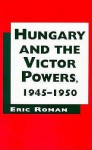 Hungary and the Victor Powers, 1945-1950 - Eric Roman