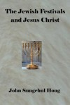 The Jewish Festivals and Jesus Christ - Sung Chul Hong, John Sungschul Hong