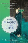 Make Magic of Your Life: Passion, Purpose, and the Power of Desire - T. Thorn Coyle