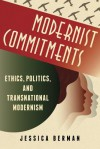 Modernist Commitments: Ethics, Politics, and Transnational Modernism - Jessica Berman