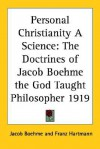 Personal Christianity a Science: The Doctrines of Jacob Boehme the God Taught Philosopher 1919 - Jakob Böhme, Franz Hartmann