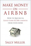 Make Money On Airbnb: How To Quickly And Easily Earn $2,500 A Month From Your Home - Sally Miller
