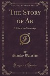 The Story of Ab: A Tale of the Stone Age (Classic Reprint) - Stanley Waterloo