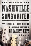 Nashville Songwriter: The Inside Stories Behind Country Music's Greatest Hits - Jake Brown
