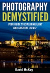 Photography Demystified: Your Guide to Exploring Light and Creative Ideas. Taking You to the Next Level! - David McKay, Timothy Drury
