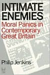 Intimate Enemies: Moral Panics in Contemporary Great Britian - Philip Jenkins