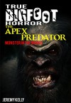 True Bigfoot Horror: The Apex Predator - Monster in the Woods - Book Zero: Cryptozoology: Terrifying, Violent, Interesting, and True Encounters of Sasquatch Hunting People: Book 0 - Jeremy Kelly