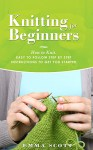 Knitting for Beginners: How to Knit - Easy to Follow Step by Step Instructions to Get You Started (Knitting, Knitting for Beginners, Knitting Projects, Crochet Patterns, Knitting Patterns) - Emma Scott