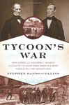Tycoon's War: How Cornelius Vanderbilt Invaded a Country to Overthrow America's Most Famous Military Adventurer - Stephen Dando-Collins