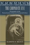 The Corporate Eye: Photography and the Rationalization of American Commercial Culture, 1884–1929 - Elspeth Brown, Philip Scranton