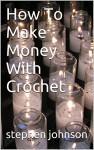 How To Make Money With Crochet - stephen johnson