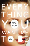 Everything You Want Me to Be: A Novel - Mindy Mejia