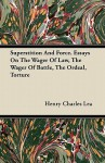 Superstition and Force. Essays on the Wager of Law, the Wager of Battle, the Ordeal, Torture - Henry Charles Lea