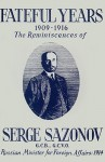 Fateful Years 1909-1916 the Reminiscences of Serge Sazonov G.C.B., G.C.V.O. Russian Minister for Foreign Affairs: 1914 - Serge Sazonov, Larry Parr
