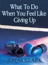 What to Do When You Feel Like Giving Up - Jonas Clark