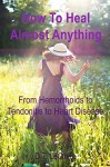 How To Heal Almost Anything: From Hemorrhoids to Tendonitis to Heart Disease - D.T. LeClaire