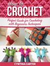 How To Crochet: Perfect Guide for Crocheting with Beginners Techniques (How to Crochet, how to crochet free, how to crochet for beginners) - Cynthia Carter
