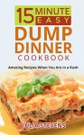 15 Minute Easy Dump Dinner Cookbook: Amazing Recipes When You Are in a Rush - Julia Stevens