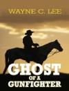 Ghost of a Gunfighter - Wayne C. Lee