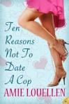 Ten Reasons Not to Date a Cop - Amie Louellen