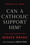 Can a Catholic Support Him?: Asking the Big Questions about Barack Obama - Douglas W. Kmiec, Martin Sheen