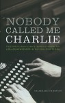 Nobody Called Me Charlie: The Story Of A Radical White Journalist Writing For A Black Newspaper In The Civil Rights Era - Charles Preston