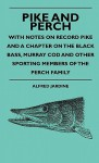 Pike and Perch - With Notes on Record Pike and a Chapter on the Black Bass, Murray Cod and Other Sporting Members of the Perch Family - Alfred Jardine, Oscar Schutte Teale